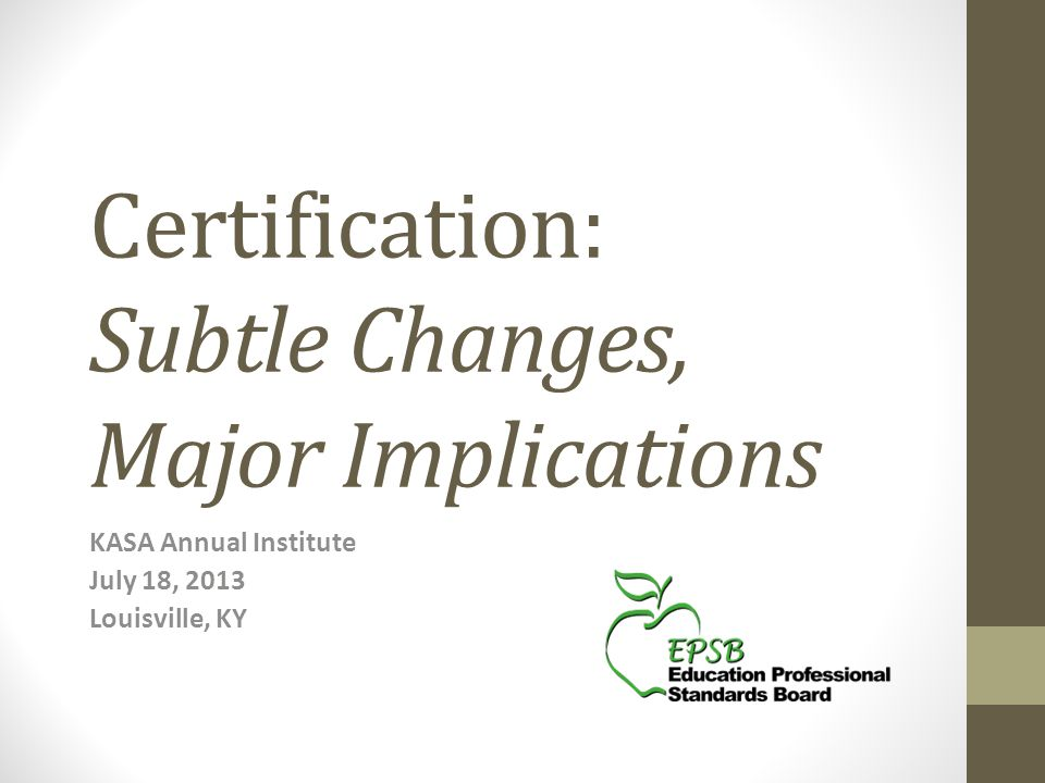 Certification: Subtle Changes, Major Implications KASA Annual Institute July 18, 2013 Louisville, KY