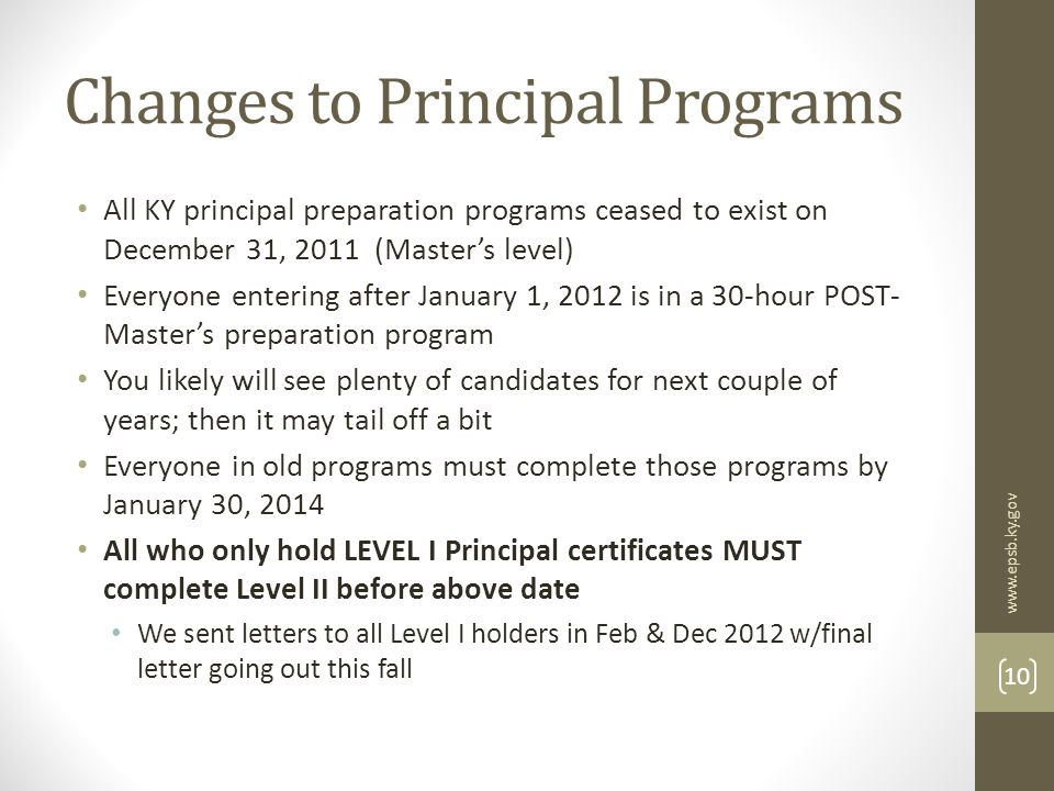 Changes to Principal Programs All KY principal preparation programs ceased to exist on December 31, 2011 (Master's level) Everyone entering after January 1, 2012 is in a 30-hour POST- Master's preparation program You likely will see plenty of candidates for next couple of years; then it may tail off a bit Everyone in old programs must complete those programs by January 30, 2014 All who only hold LEVEL I Principal certificates MUST complete Level II before above date We sent letters to all Level I holders in Feb & Dec 2012 w/final letter going out this fall www.epsb.ky.gov 10