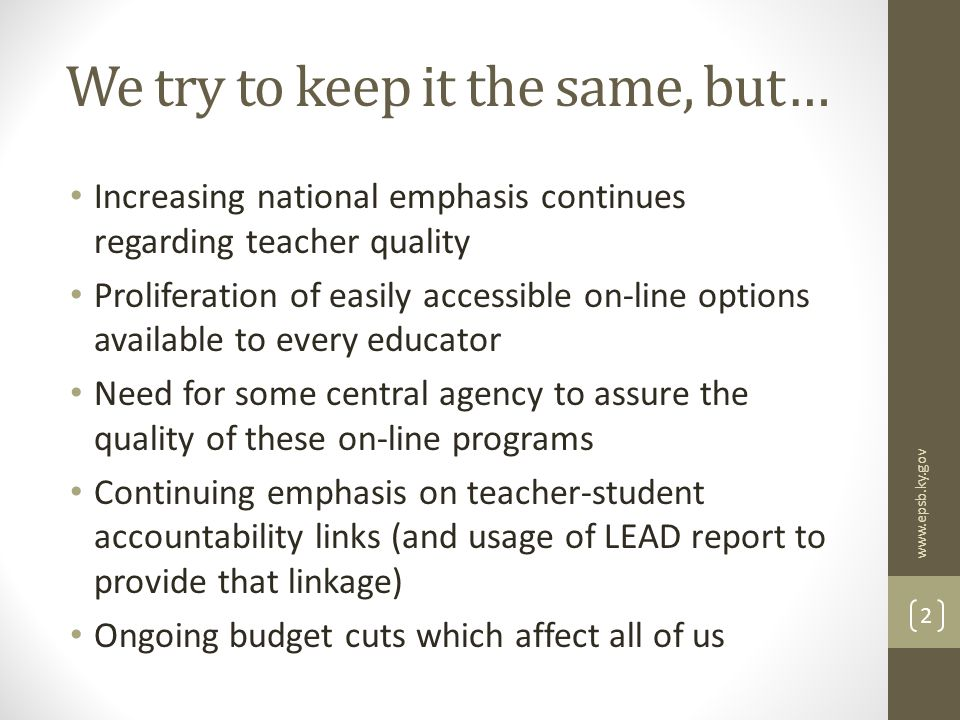 We try to keep it the same, but… Increasing national emphasis continues regarding teacher quality Proliferation of easily accessible on-line options available to every educator Need for some central agency to assure the quality of these on-line programs Continuing emphasis on teacher-student accountability links (and usage of LEAD report to provide that linkage) Ongoing budget cuts which affect all of us www.epsb.ky.gov 2