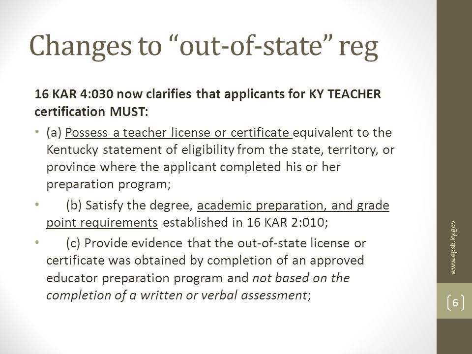 Changes to out-of-state reg 16 KAR 4:030 now clarifies that applicants for KY TEACHER certification MUST: (a) Possess a teacher license or certificate equivalent to the Kentucky statement of eligibility from the state, territory, or province where the applicant completed his or her preparation program; (b) Satisfy the degree, academic preparation, and grade point requirements established in 16 KAR 2:010; (c) Provide evidence that the out-of-state license or certificate was obtained by completion of an approved educator preparation program and not based on the completion of a written or verbal assessment; www.epsb.ky.gov 6