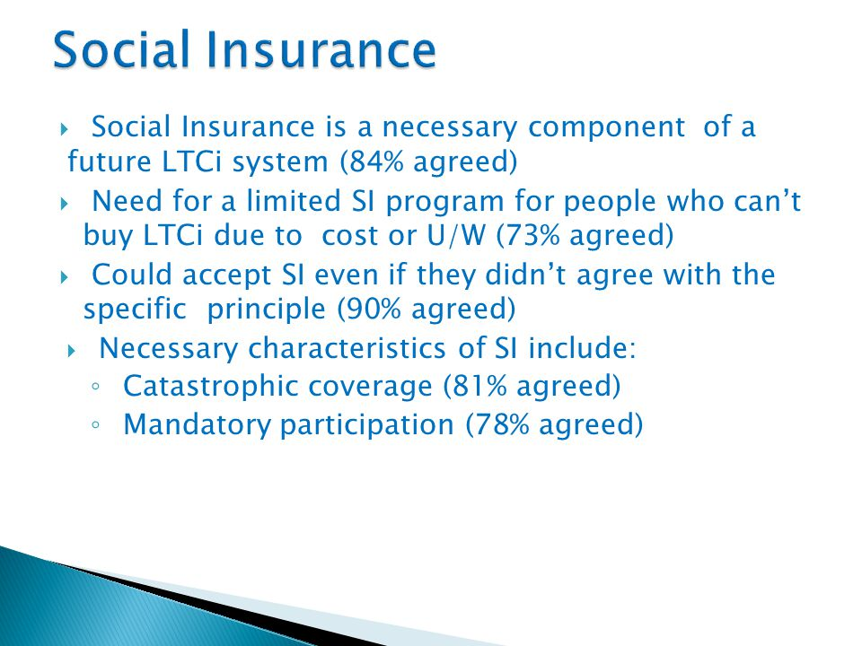  Social Insurance is a necessary component of a future LTCi system (84% agreed)  Need for a limited SI program for people who can't buy LTCi due to cost or U/W (73% agreed)  Could accept SI even if they didn't agree with the specific principle (90% agreed)  Necessary characteristics of SI include: ◦ Catastrophic coverage (81% agreed) ◦ Mandatory participation (78% agreed)