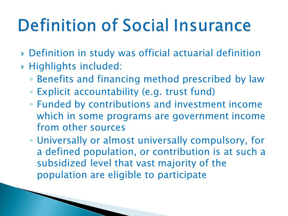  Definition in study was official actuarial definition  Highlights included: ◦ Benefits and financing method prescribed by law ◦ Explicit accountability (e.g.