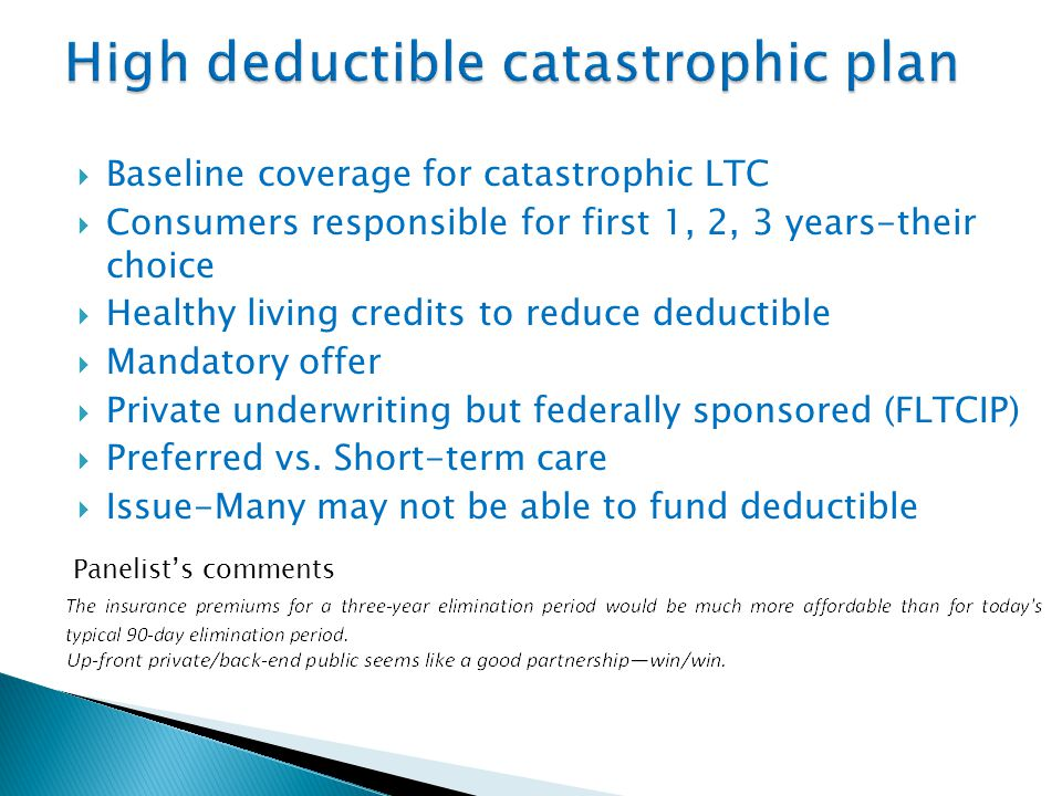  Baseline coverage for catastrophic LTC  Consumers responsible for first 1, 2, 3 years-their choice  Healthy living credits to reduce deductible  Mandatory offer  Private underwriting but federally sponsored (FLTCIP)  Preferred vs.