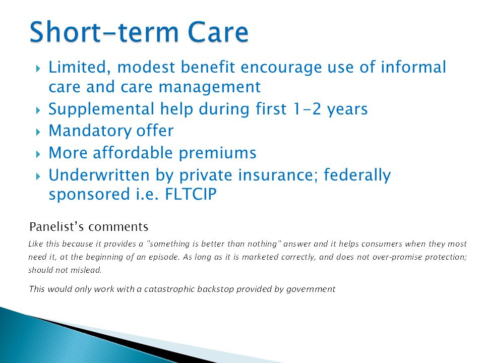  Limited, modest benefit encourage use of informal care and care management  Supplemental help during first 1-2 years  Mandatory offer  More affordable premiums  Underwritten by private insurance; federally sponsored i.e.