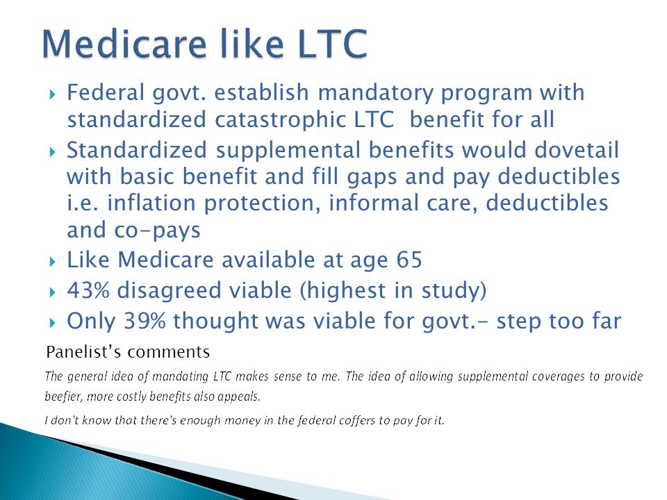  Federal govt. establish mandatory program with standardized catastrophic LTC benefit for all  Standardized supplemental benefits would dovetail wit