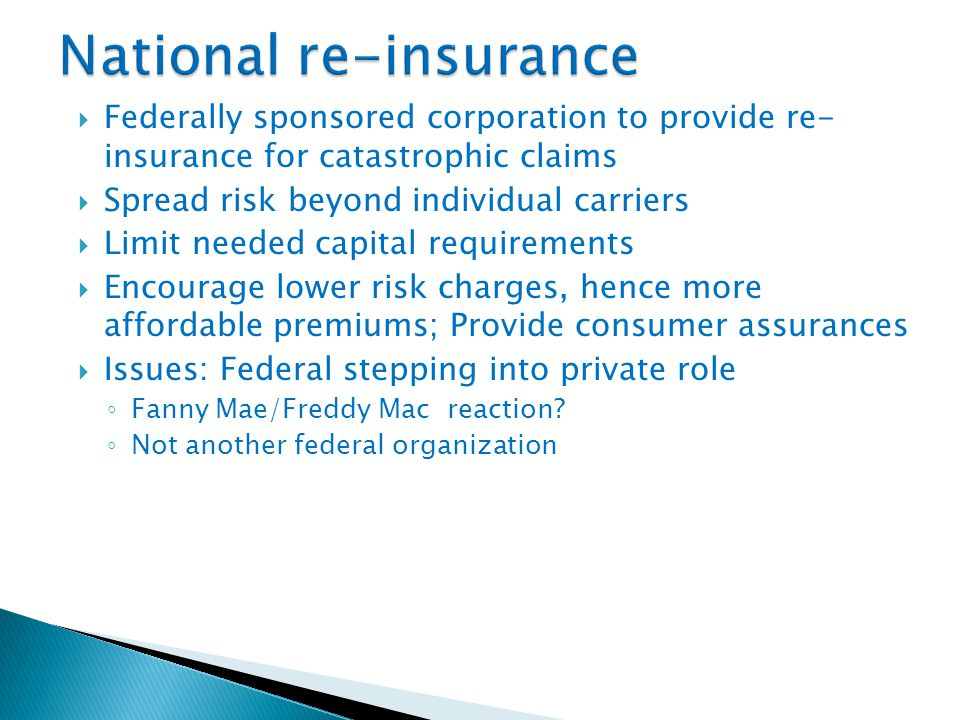  Federally sponsored corporation to provide re- insurance for catastrophic claims  Spread risk beyond individual carriers  Limit needed capital requirements  Encourage lower risk charges, hence more affordable premiums; Provide consumer assurances  Issues: Federal stepping into private role ◦ Fanny Mae/Freddy Mac reaction.