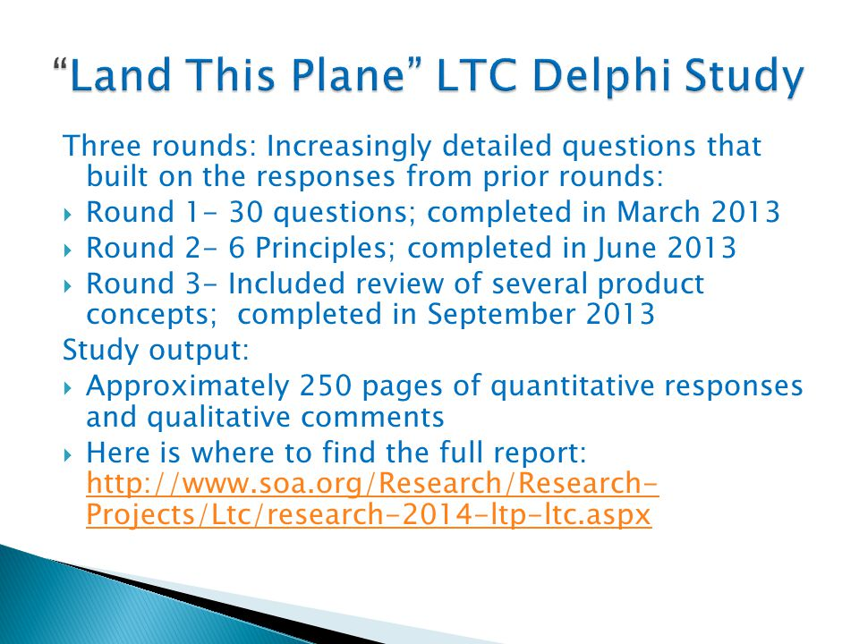 Three rounds: Increasingly detailed questions that built on the responses from prior rounds:  Round 1- 30 questions; completed in March 2013  Round 2- 6 Principles; completed in June 2013  Round 3- Included review of several product concepts; completed in September 2013 Study output:  Approximately 250 pages of quantitative responses and qualitative comments  Here is where to find the full report: http://www.soa.org/Research/Research- Projects/Ltc/research-2014-ltp-ltc.aspx http://www.soa.org/Research/Research- Projects/Ltc/research-2014-ltp-ltc.aspx