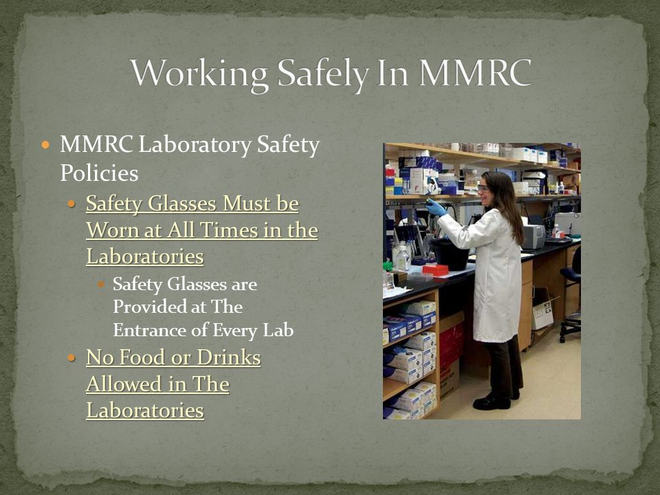 MMRC Laboratory Safety Policies Safety Glasses Must be Worn at All Times in the Laboratories Safety Glasses Must be Worn at All Times in the Laboratories Safety Glasses are Provided at The Entrance of Every Lab No Food or Drinks Allowed in The Laboratories No Food or Drinks Allowed in The Laboratories