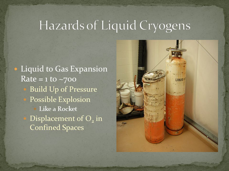 Liquid to Gas Expansion Rate = 1 to ~700 Build Up of Pressure Possible Explosion Like a Rocket Displacement of O 2 in Confined Spaces
