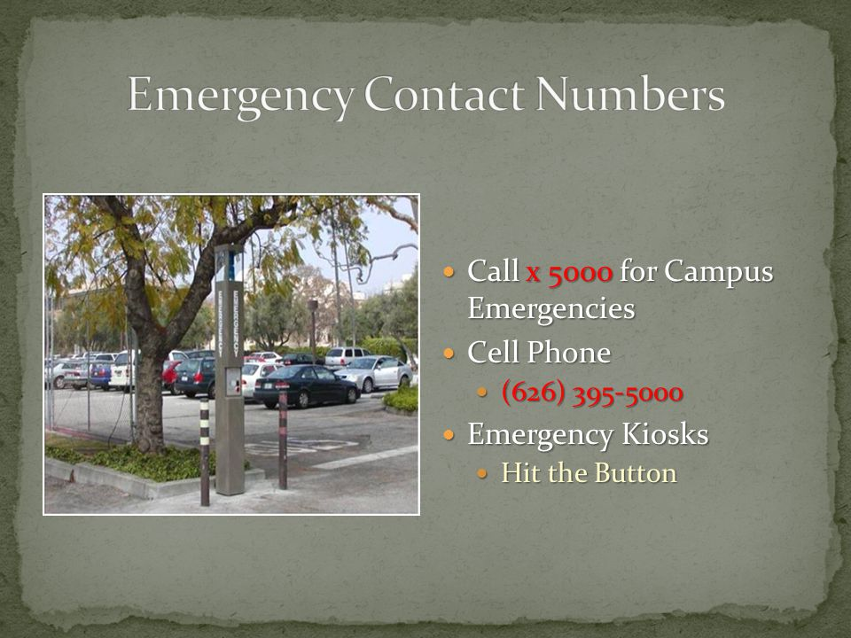 Call x 5000 for Campus Emergencies Call x 5000 for Campus Emergencies Cell Phone Cell Phone (626) 395-5000 (626) 395-5000 Emergency Kiosks Emergency Kiosks Hit the Button Hit the Button