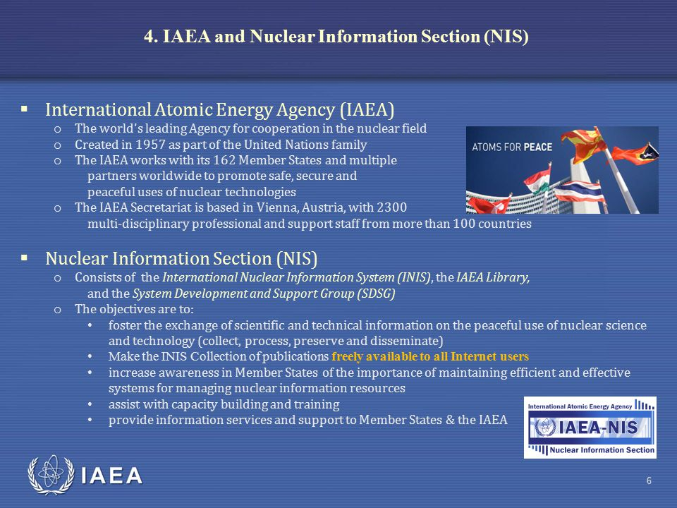 IAEA 4. IAEA and Nuclear Information Section (NIS) 6  International Atomic Energy Agency (IAEA) o The world's leading Agency for cooperation in the n