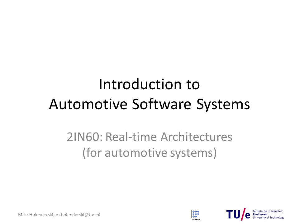 Mike Holenderski, m.holenderski@tue.nl Introduction to Automotive Software Systems 2IN60: Real-time Architectures (for automotive systems)