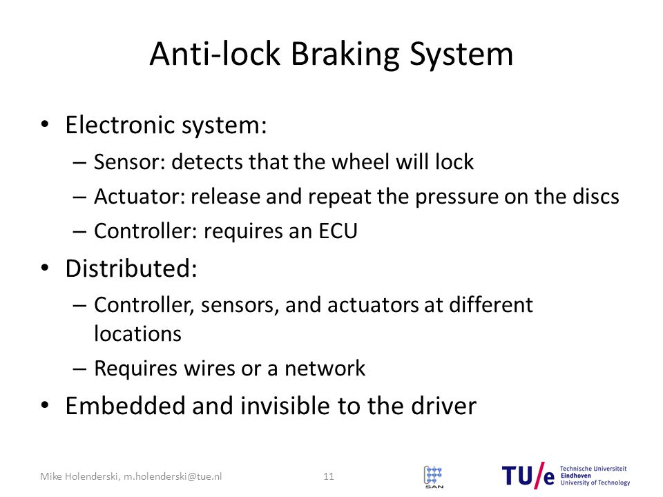 Mike Holenderski, m.holenderski@tue.nl Anti-lock Braking System Electronic system: – Sensor: detects that the wheel will lock – Actuator: release and repeat the pressure on the discs – Controller: requires an ECU Distributed: – Controller, sensors, and actuators at different locations – Requires wires or a network Embedded and invisible to the driver 11