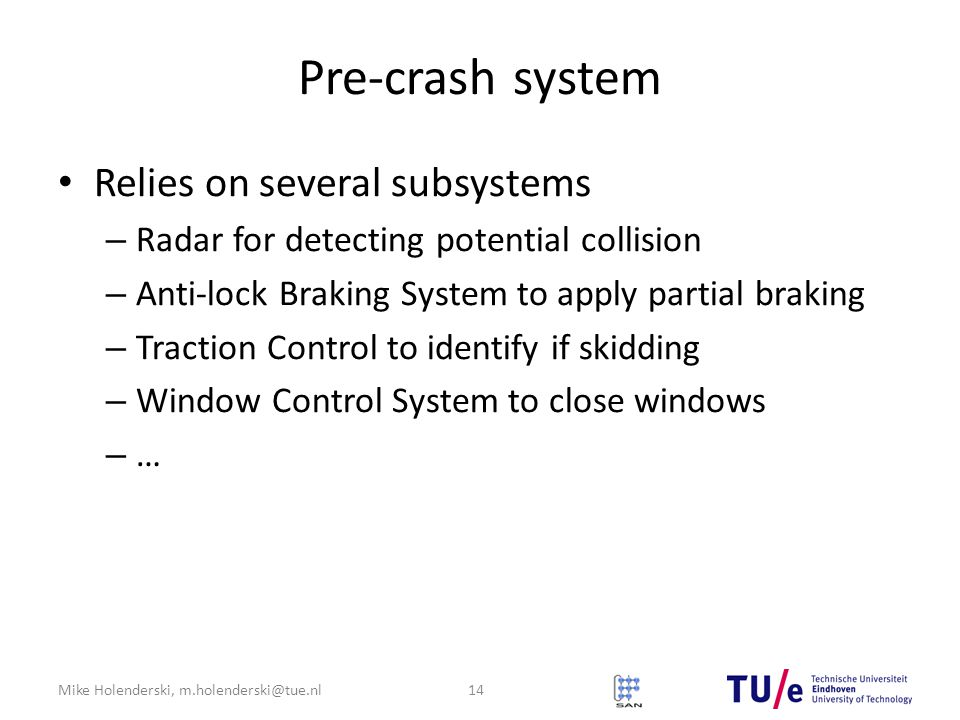 Mike Holenderski, m.holenderski@tue.nl Pre-crash system Relies on several subsystems – Radar for detecting potential collision – Anti-lock Braking Sys