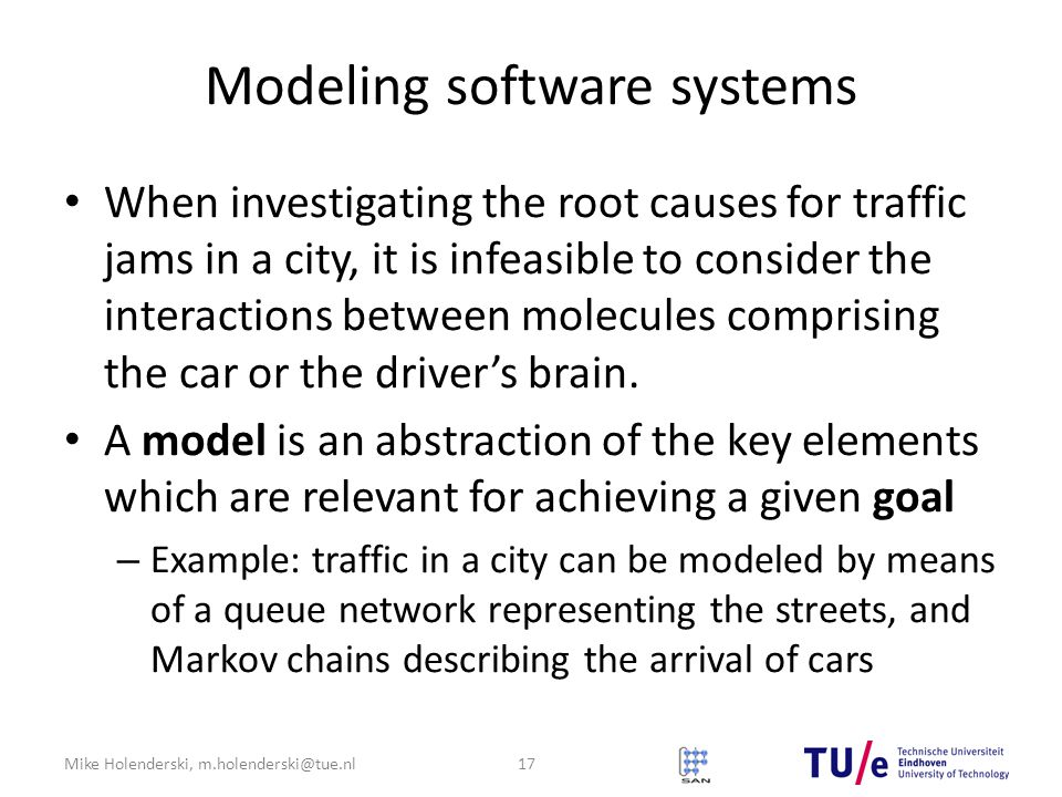 Mike Holenderski, m.holenderski@tue.nl Modeling software systems When investigating the root causes for traffic jams in a city, it is infeasible to consider the interactions between molecules comprising the car or the driver's brain.