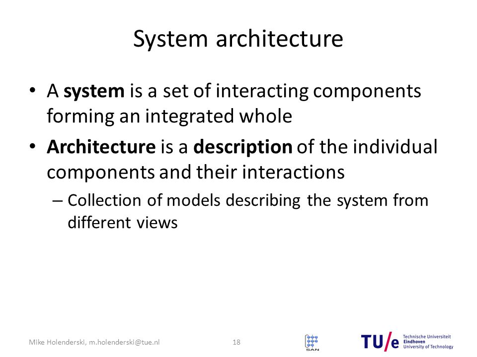 Mike Holenderski, m.holenderski@tue.nl System architecture A system is a set of interacting components forming an integrated whole Architecture is a description of the individual components and their interactions – Collection of models describing the system from different views 18