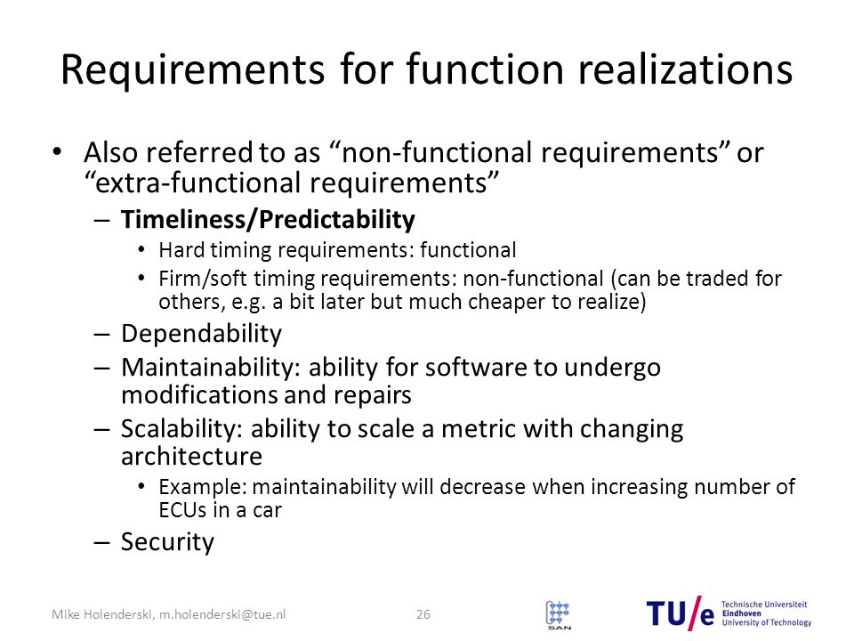 Mike Holenderski, m.holenderski@tue.nl Requirements for function realizations Also referred to as non-functional requirements or extra-functional requirements – Timeliness/Predictability Hard timing requirements: functional Firm/soft timing requirements: non-functional (can be traded for others, e.g.