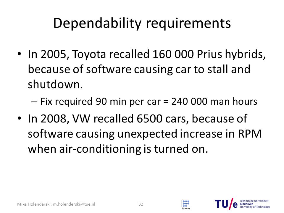 Mike Holenderski, m.holenderski@tue.nl Dependability requirements In 2005, Toyota recalled 160 000 Prius hybrids, because of software causing car to stall and shutdown.