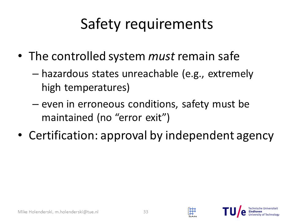 Mike Holenderski, m.holenderski@tue.nl Safety requirements The controlled system must remain safe – hazardous states unreachable (e.g., extremely high temperatures) – even in erroneous conditions, safety must be maintained (no error exit ) Certification: approval by independent agency 33