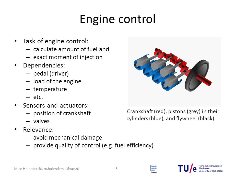 Mike Holenderski, m.holenderski@tue.nl Engine control Task of engine control: – calculate amount of fuel and – exact moment of injection Dependencies: