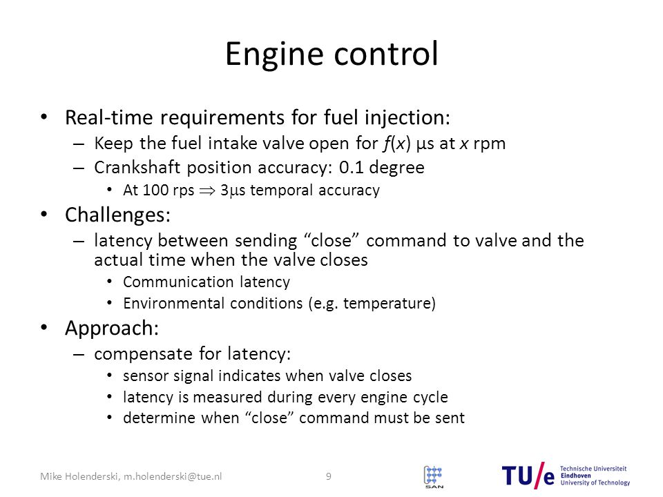 Mike Holenderski, m.holenderski@tue.nl Engine control Real-time requirements for fuel injection: – Keep the fuel intake valve open for f(x) μs at x rpm – Crankshaft position accuracy: 0.1 degree At 100 rps  3  s temporal accuracy Challenges: – latency between sending close command to valve and the actual time when the valve closes Communication latency Environmental conditions (e.g.