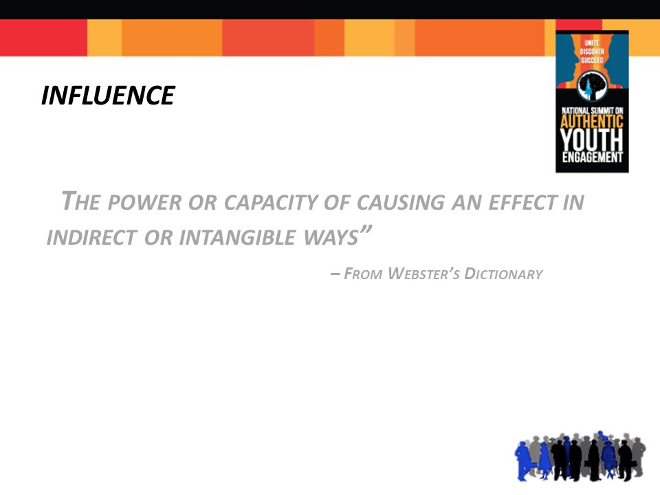 INFLUENCE T HE POWER OR CAPACITY OF CAUSING AN EFFECT IN INDIRECT OR INTANGIBLE WAYS – F ROM W EBSTER ' S D ICTIONARY
