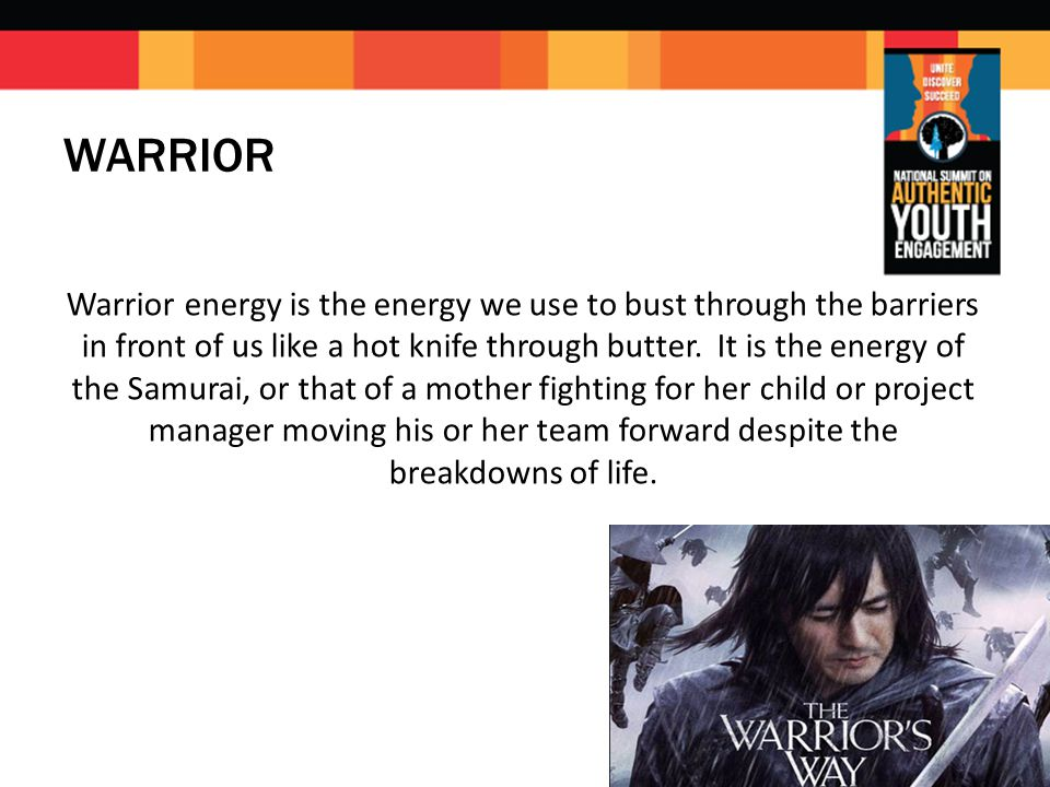 WARRIOR Warrior energy is the energy we use to bust through the barriers in front of us like a hot knife through butter.
