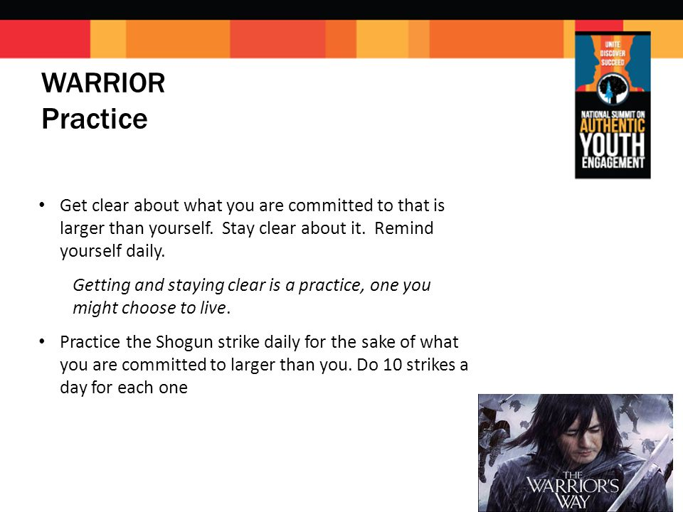 WARRIOR Practice Get clear about what you are committed to that is larger than yourself.