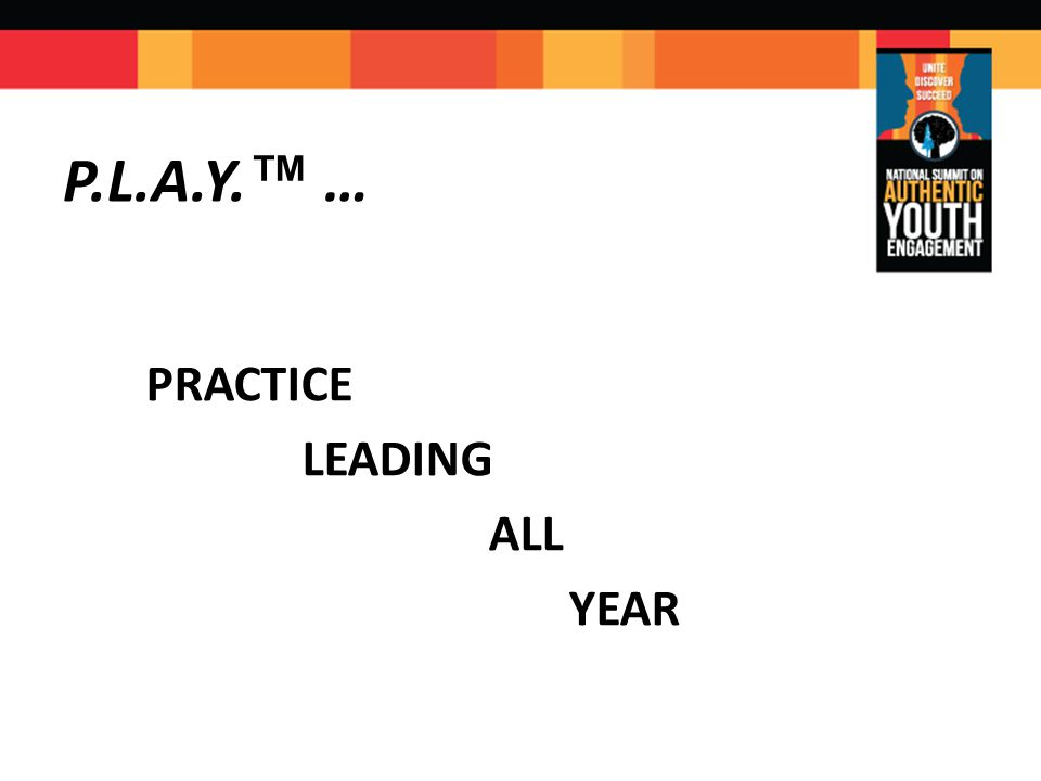 PRACTICE LEADING ALL YEAR PLAY ™ … P.L.A.Y. ™ …