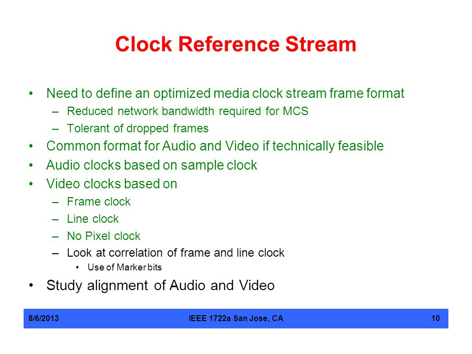 Clock Reference Stream Need to define an optimized media clock stream frame format –Reduced network bandwidth required for MCS –Tolerant of dropped fr