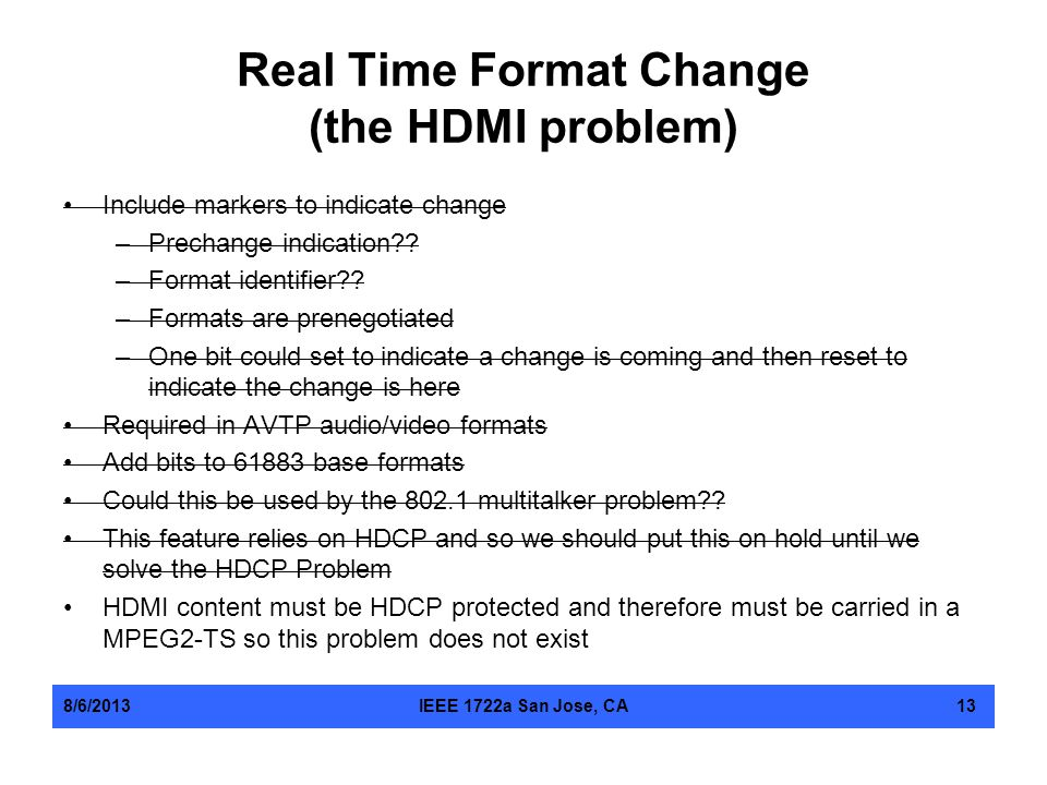 Real Time Format Change (the HDMI problem) Include markers to indicate change –Prechange indication?? –Format identifier?? –Formats are prenegotiated