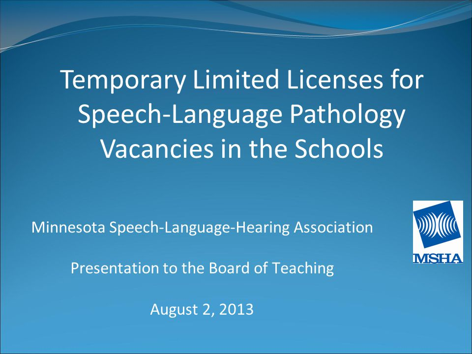 Minnesota Speech-Language-Hearing Association Presentation to the Board of Teaching August 2, 2013 Temporary Limited Licenses for Speech-Language Pathology Vacancies in the Schools