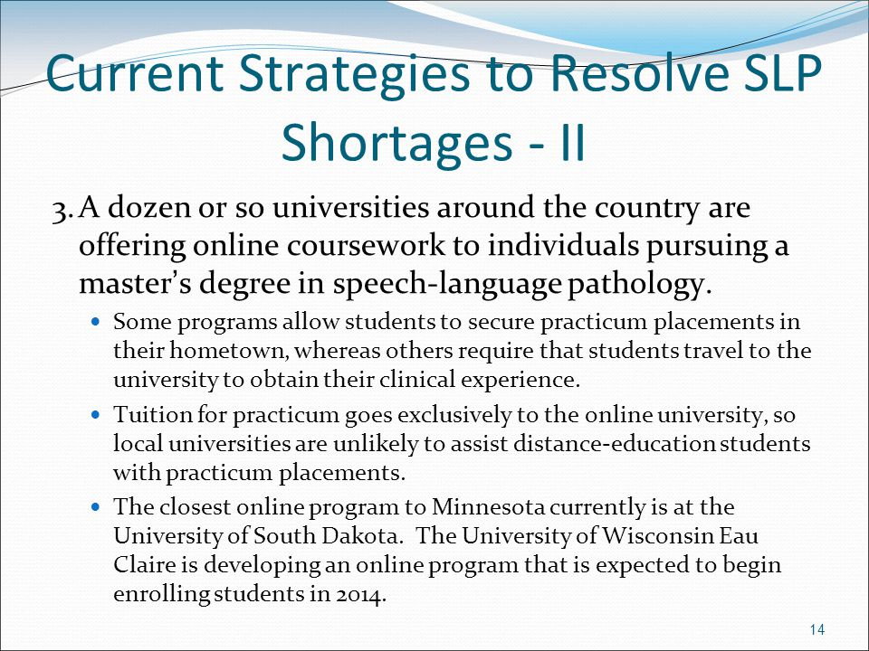 14 Current Strategies to Resolve SLP Shortages - II 3.A dozen or so universities around the country are offering online coursework to individuals purs