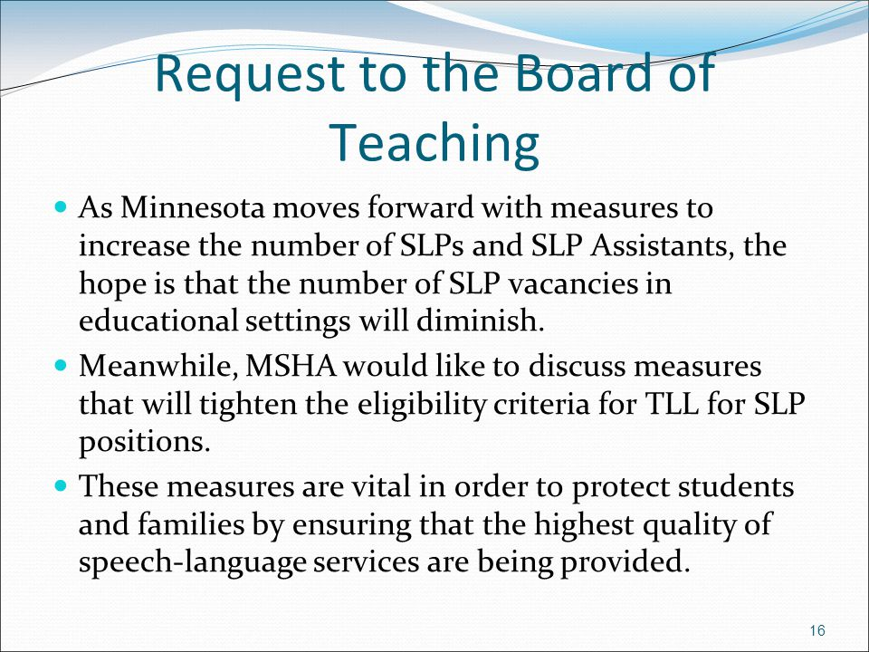 16 Request to the Board of Teaching As Minnesota moves forward with measures to increase the number of SLPs and SLP Assistants, the hope is that the n