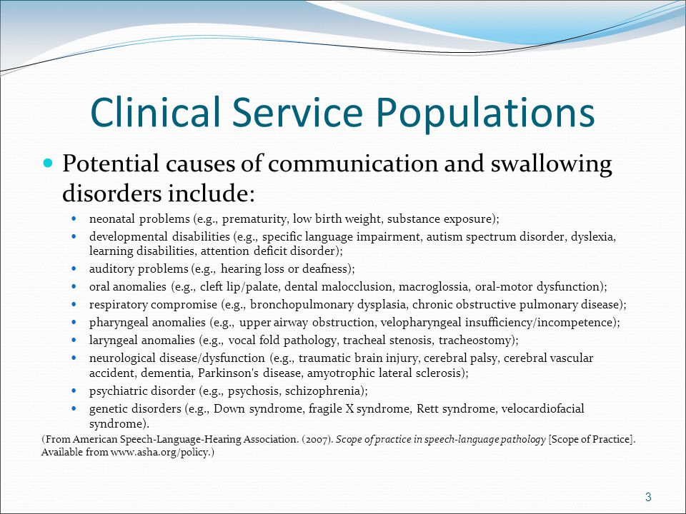 Clinical Service Populations Potential causes of communication and swallowing disorders include: neonatal problems (e.g., prematurity, low birth weight, substance exposure); developmental disabilities (e.g., specific language impairment, autism spectrum disorder, dyslexia, learning disabilities, attention deficit disorder); auditory problems (e.g., hearing loss or deafness); oral anomalies (e.g., cleft lip/palate, dental malocclusion, macroglossia, oral-motor dysfunction); respiratory compromise (e.g., bronchopulmonary dysplasia, chronic obstructive pulmonary disease); pharyngeal anomalies (e.g., upper airway obstruction, velopharyngeal insufficiency/incompetence); laryngeal anomalies (e.g., vocal fold pathology, tracheal stenosis, tracheostomy); neurological disease/dysfunction (e.g., traumatic brain injury, cerebral palsy, cerebral vascular accident, dementia, Parkinson s disease, amyotrophic lateral sclerosis); psychiatric disorder (e.g., psychosis, schizophrenia); genetic disorders (e.g., Down syndrome, fragile X syndrome, Rett syndrome, velocardiofacial syndrome).