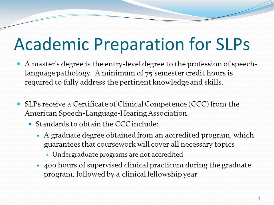 4 Academic Preparation for SLPs A master's degree is the entry-level degree to the profession of speech- language pathology. A minimum of 75 semester