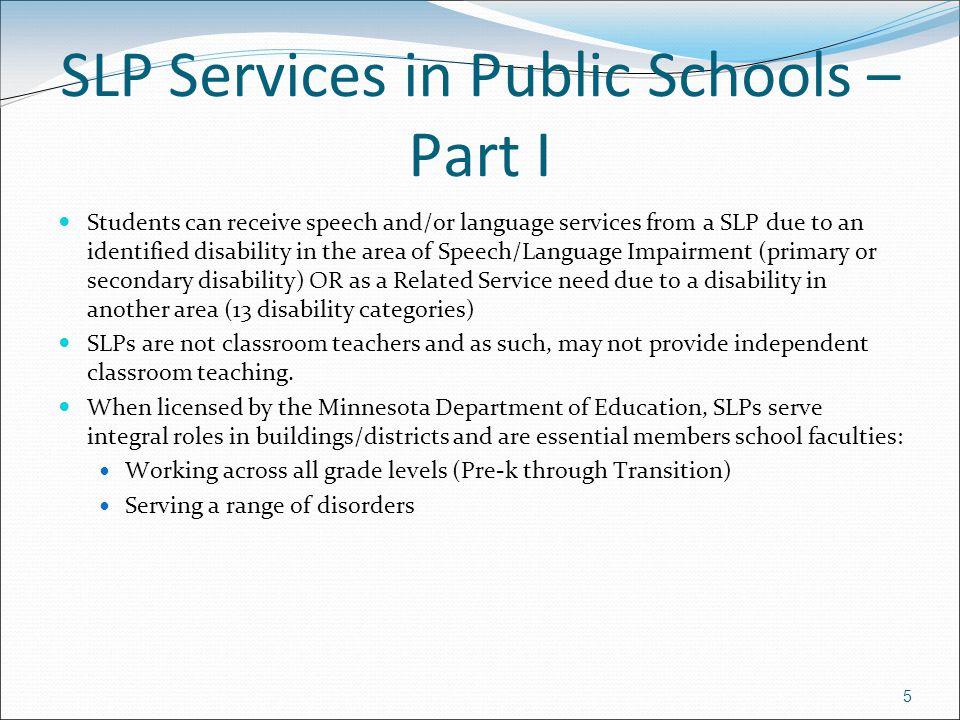 5 SLP Services in Public Schools – Part I Students can receive speech and/or language services from a SLP due to an identified disability in the area of Speech/Language Impairment (primary or secondary disability) OR as a Related Service need due to a disability in another area (13 disability categories) SLPs are not classroom teachers and as such, may not provide independent classroom teaching.