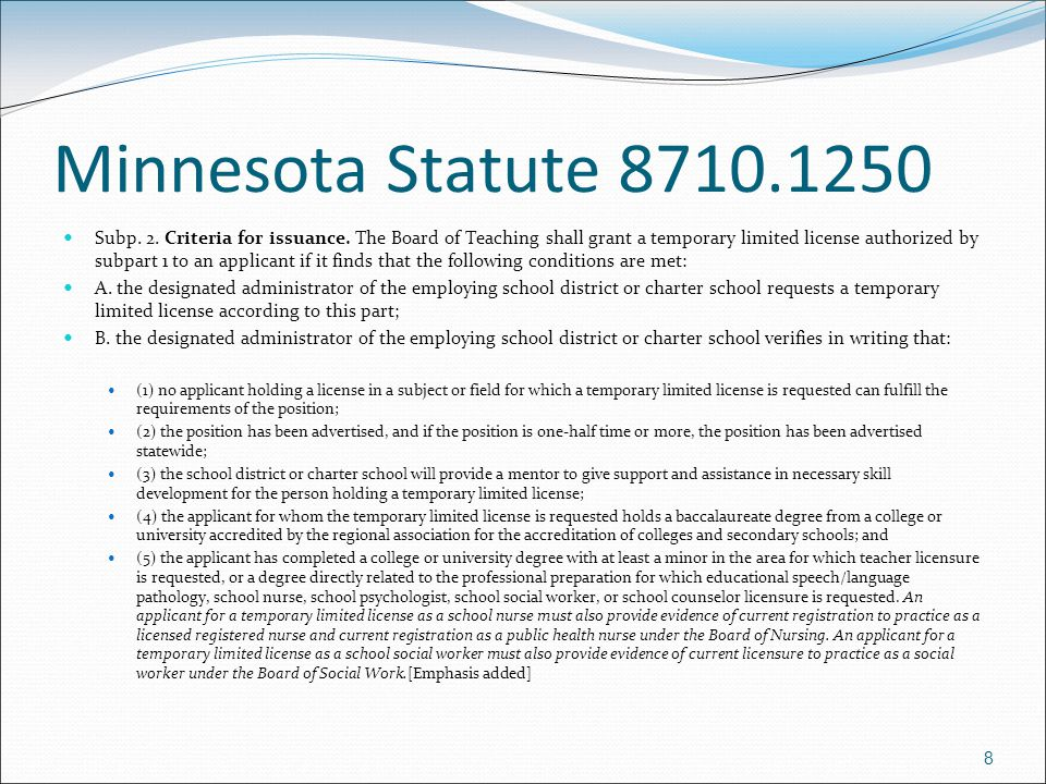 8 Minnesota Statute 8710.1250 Subp. 2. Criteria for issuance. The Board of Teaching shall grant a temporary limited license authorized by subpart 1 to