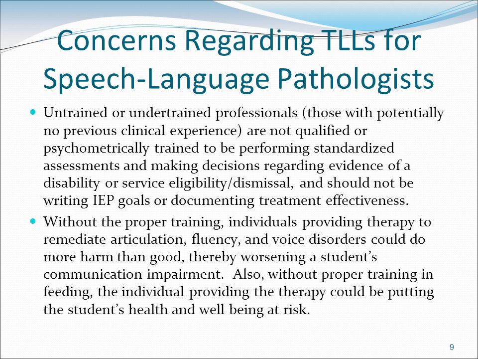 9 Concerns Regarding TLLs for Speech-Language Pathologists Untrained or undertrained professionals (those with potentially no previous clinical experience) are not qualified or psychometrically trained to be performing standardized assessments and making decisions regarding evidence of a disability or service eligibility/dismissal, and should not be writing IEP goals or documenting treatment effectiveness.