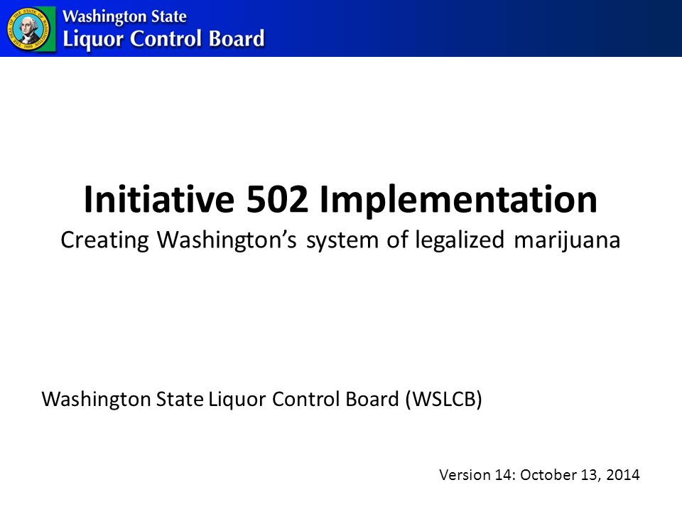 Initiative 502 Implementation Creating Washington's system of legalized marijuana Washington State Liquor Control Board (WSLCB) Version 14: October 13, 2014