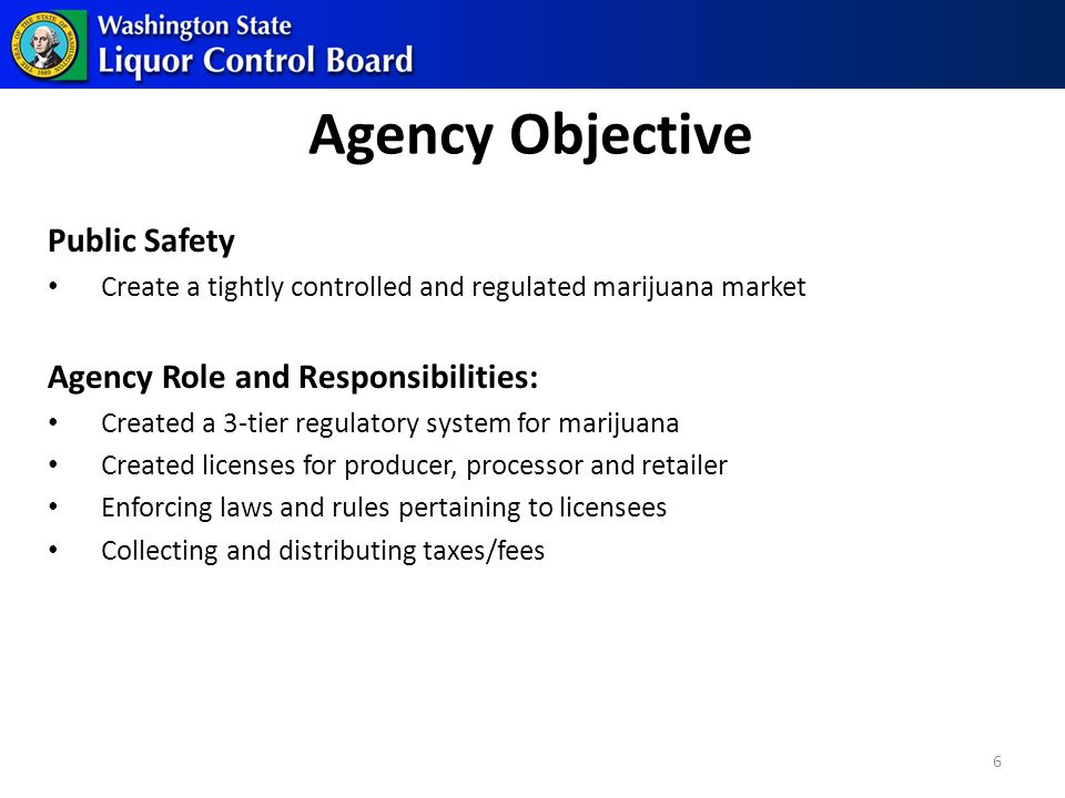 Public Safety Create a tightly controlled and regulated marijuana market Agency Role and Responsibilities: Created a 3-tier regulatory system for marijuana Created licenses for producer, processor and retailer Enforcing laws and rules pertaining to licensees Collecting and distributing taxes/fees Agency Objective 6