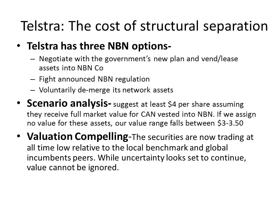 Telstra: The cost of structural separation Telstra has three NBN options- – Negotiate with the government's new plan and vend/lease assets into NBN Co – Fight announced NBN regulation – Voluntarily de-merge its network assets Scenario analysis- suggest at least $4 per share assuming they receive full market value for CAN vested into NBN.