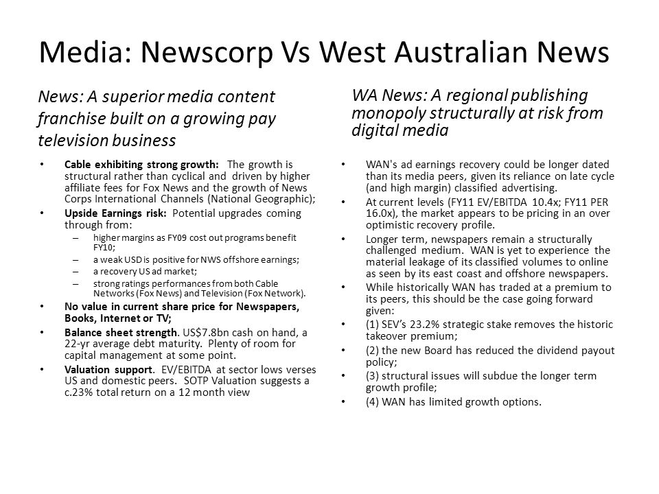 Media: Newscorp Vs West Australian News News: A superior media content franchise built on a growing pay television business Cable exhibiting strong growth: The growth is structural rather than cyclical and driven by higher affiliate fees for Fox News and the growth of News Corps International Channels (National Geographic); Upside Earnings risk: Potential upgrades coming through from: – higher margins as FY09 cost out programs benefit FY10; – a weak USD is positive for NWS offshore earnings; – a recovery US ad market; – strong ratings performances from both Cable Networks (Fox News) and Television (Fox Network).