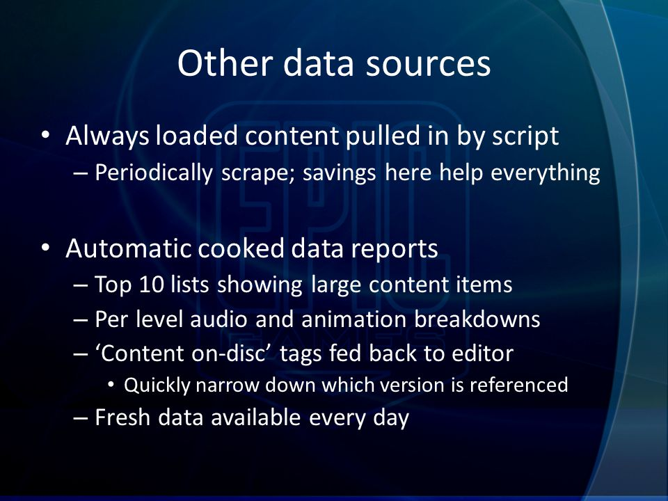 Other data sources Always loaded content pulled in by script – Periodically scrape; savings here help everything Automatic cooked data reports – Top 10 lists showing large content items – Per level audio and animation breakdowns – 'Content on-disc' tags fed back to editor Quickly narrow down which version is referenced – Fresh data available every day