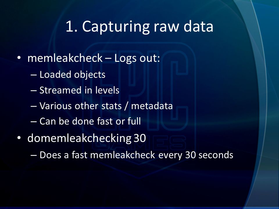 1. Capturing raw data memleakcheck – Logs out: – Loaded objects – Streamed in levels – Various other stats / metadata – Can be done fast or full domem