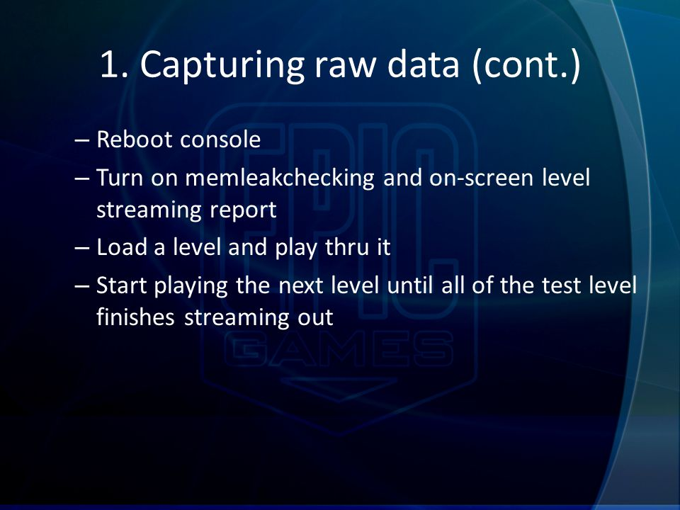 1. Capturing raw data (cont.) – Reboot console – Turn on memleakchecking and on-screen level streaming report – Load a level and play thru it – Start