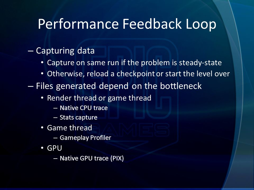 Performance Feedback Loop – Capturing data Capture on same run if the problem is steady-state Otherwise, reload a checkpoint or start the level over –