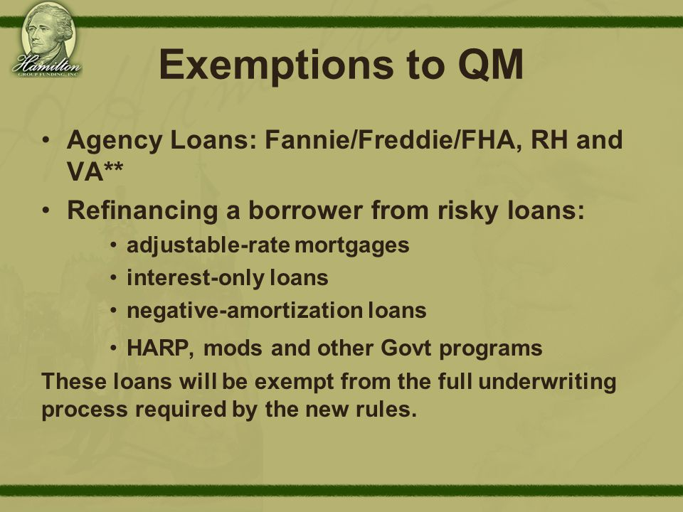 Exemptions to QM Agency Loans: Fannie/Freddie/FHA, RH and VA** Refinancing a borrower from risky loans: adjustable-rate mortgages interest-only loans negative-amortization loans HARP, mods and other Govt programs These loans will be exempt from the full underwriting process required by the new rules.