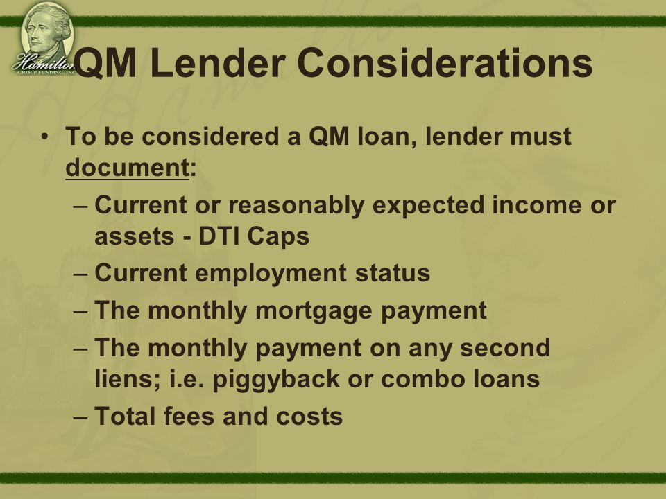 QM Lender Considerations To be considered a QM loan, lender must document: –Current or reasonably expected income or assets - DTI Caps –Current employment status –The monthly mortgage payment –The monthly payment on any second liens; i.e.