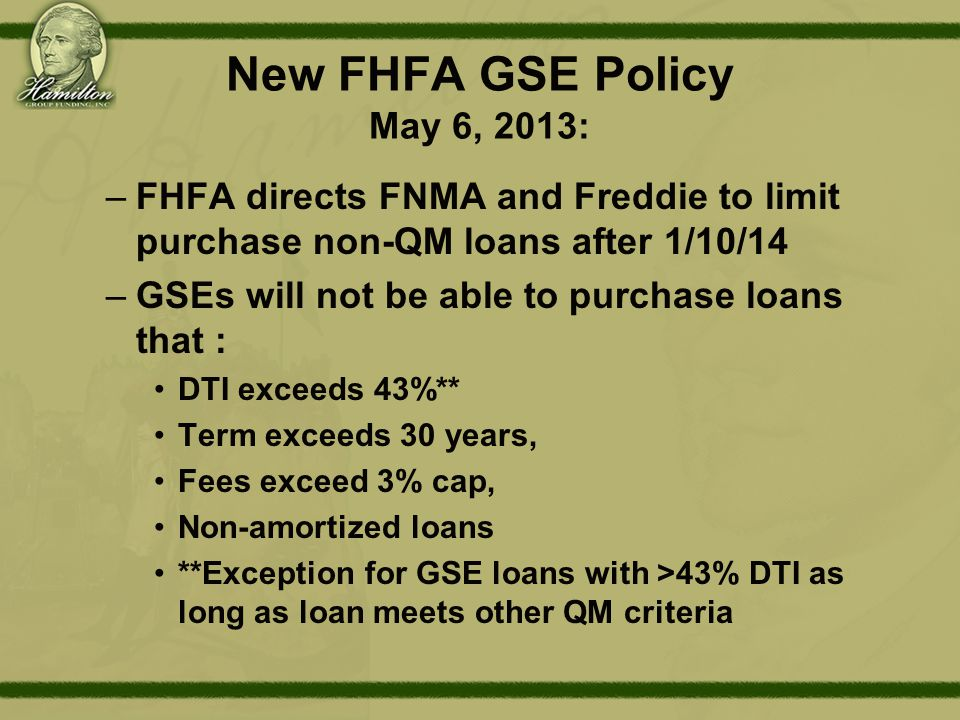 New FHFA GSE Policy May 6, 2013: –FHFA directs FNMA and Freddie to limit purchase non-QM loans after 1/10/14 –GSEs will not be able to purchase loans that : DTI exceeds 43%** Term exceeds 30 years, Fees exceed 3% cap, Non-amortized loans **Exception for GSE loans with >43% DTI as long as loan meets other QM criteria